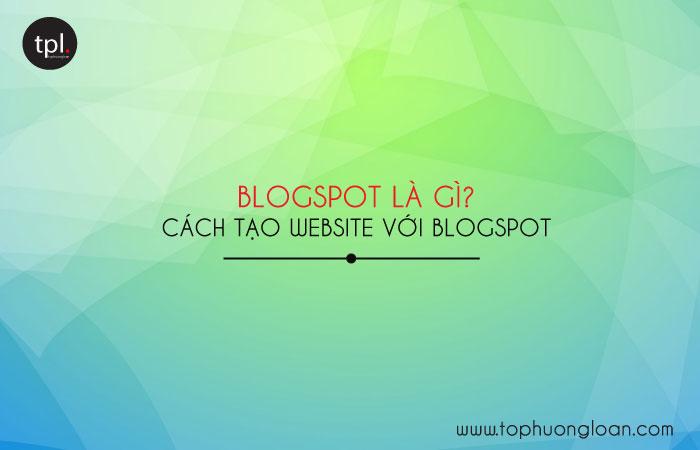 Blogspot là gì? Cách tạo website bằng Blogspot
