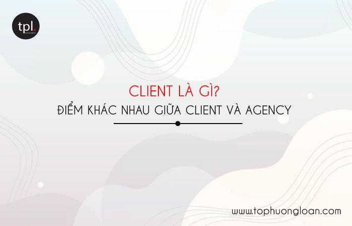 Client là gì? Điểm khác nhau giữa Client và Agency
