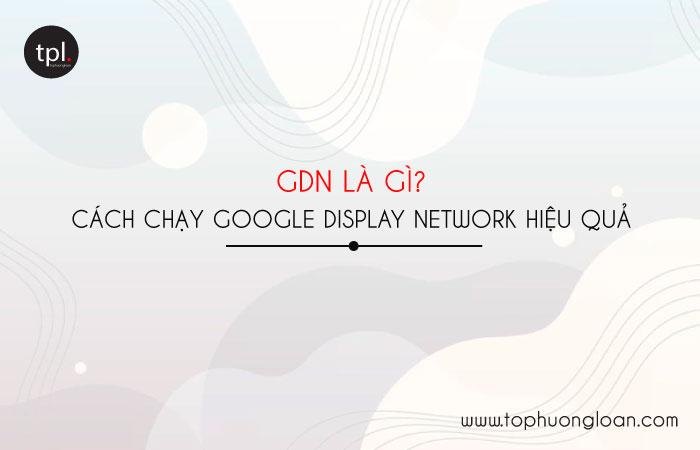 GDN là gì? Cách chạy QC hiển thị Google Display Network hiệu quả