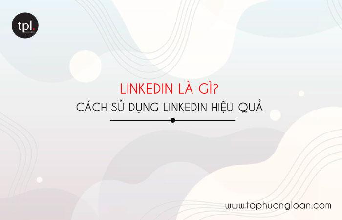 Linkedin là gì? Cách sử dụng mạng xã hội LinkedIn hiệu quả