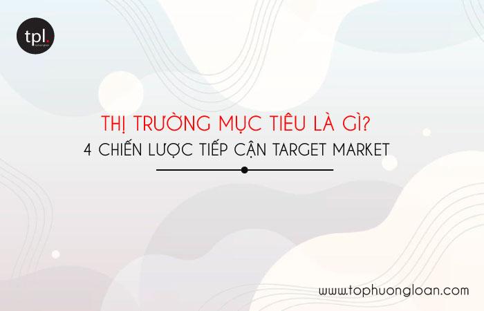 Thị trường mục tiêu là gì? 4 chiến lược tiếp cận Target Market